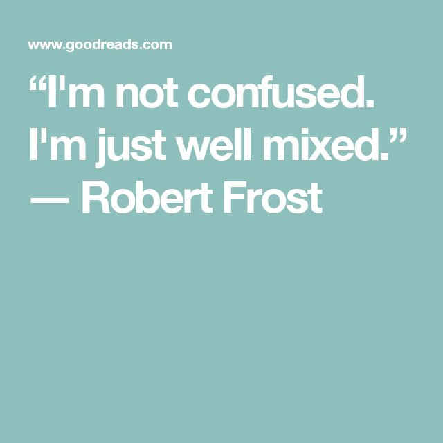 """""""I'm not confused. I'm just well mixed.""""  ― Robert Frost"""