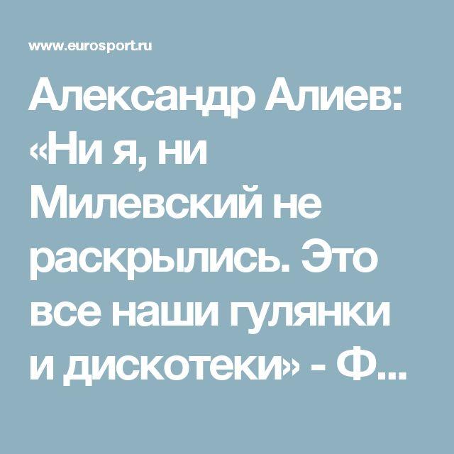 Александр Алиев: «Ни я, ни Милевский не раскрылись. Это все наши гулянки и дискотеки» - Футбол - Eurosport