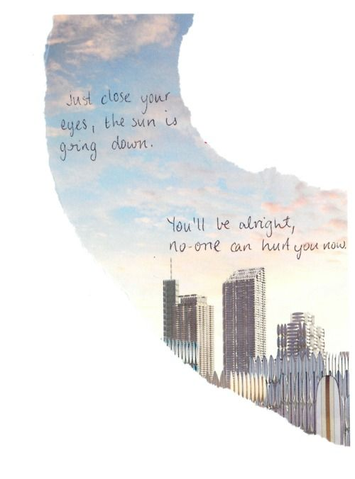 Safe and Sound<3  Just close your eyes. The sun is going down. You'll be alright. No one can hurt you now.