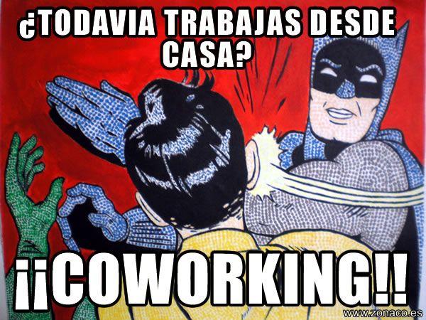 El co-meme del viernes: ¿Todavia trabajas desde casa? !!COWORKING¡¡ Zas, en toda la boca...