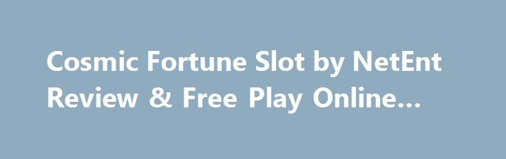 Cosmic Fortune Slot by NetEnt Review & Free Play Online Game http://imoneyslots.com/cosmic-fortune-online-video-game-demo-mode-play.html  Start your incredible journey with Cosmic Fortune slot game, getting multilevel Bonus Game that is generous for Free Spins, stunning prizes and jackpot