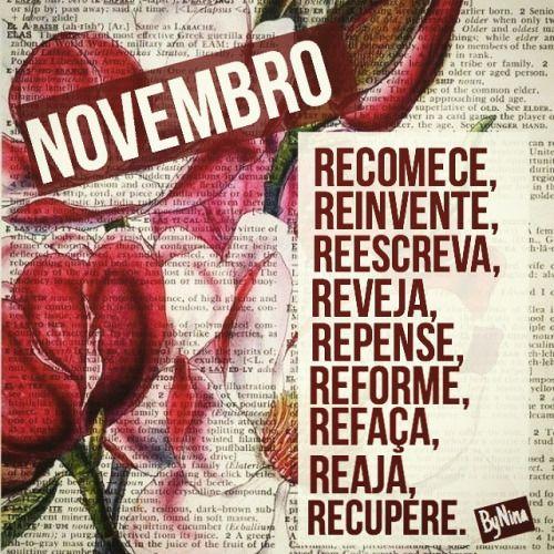 """""""NOVEMBRO: Recomece, reinvente, reescreva, reveja, repense, reforme, refaça, reaja, recupere. Viva o novo mês da melhor forma que você encontrar!"""" ByNina #novembro #vemnovembro #sempreétempo #motivação #recomeço #pensamentos #frases #bynina..."""