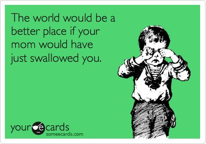 The world would be a better place if your mom would have just swallowed you.