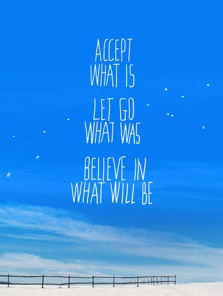 Accept what is. Let go of what was. Believe in what will be....