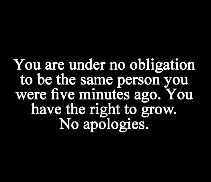 You are under no obligation to be the same person you were five minutes ago. You have the right to grow. NO apologies. inspirational quotes