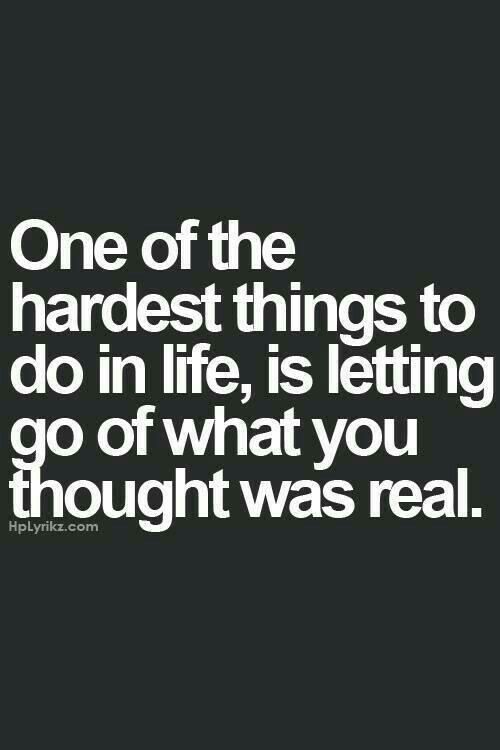 One of the hardest things to do in life is letting go of what you thought was real...