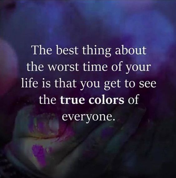 The best thing about the worst time of your life is that you get to see the true colors of everyone. thedailyquotes.com