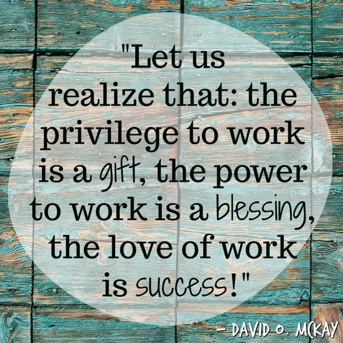 """""""Let us realize that: the privilege to work is a gift, the power to work is a blessing, the love of work is success!"""" ~ David O. McKay I hope that you are enjoying a fun and relaxing La…"""