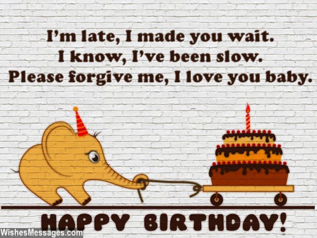 I'm late, I made you wait. I know, I've been slow. Please forgive me, I love you baby. Happy birthday. via WishesMessages.com