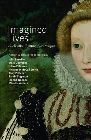 Imagined Lives Portraits of Unknown People by John Banville, Tracy Chevalier, Julian Fellowes, Alexander McCall Smith, Terry Pratchett, Sarah Singleton, Joanna Trollope and Minette Walters