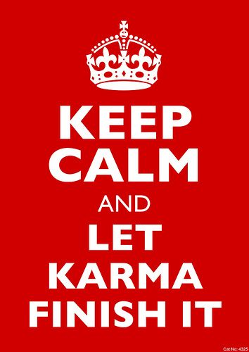 """KEEP CALM ... and Let Karma finish it."" FROM: 