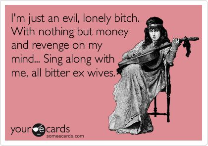 I'm just an evil, lonely bitch. With nothing but money and revenge on my mind... Sing along with me, all bitter ex wives.