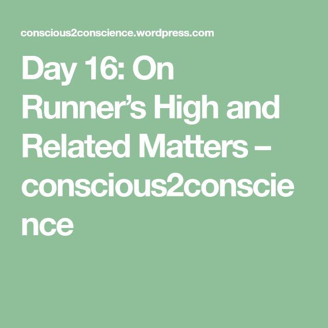 Day 16: On Runner's High and Related Matters – conscious2conscience