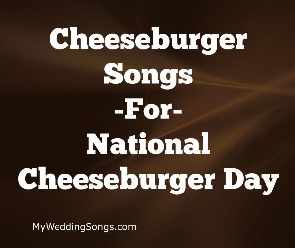 Cheeseburger Songs to celebrate National Cheeseburger Day September 18. Cheeseburger in Paradise! All songs have the word cheeseburger in the song title.