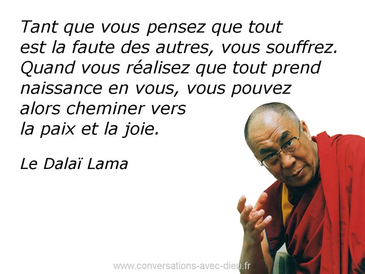 """""""Tant que vous pensez que tout est la faute des autres vous souffrez. Quand vous réalisez que tout prend naissance en vous vous pouvez alors cheminer vers la paix et la joie."""" - Le Dalai Lama http://ift.tt/1V9s8wk"""