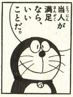"""If the person (even just only himself) satisfies, it is great. No problem"" DORAEMON"