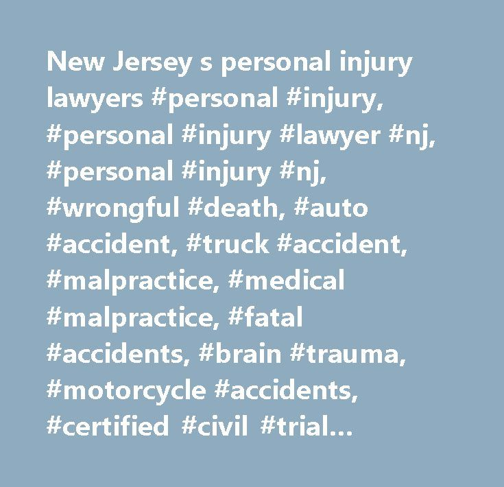 New Jersey s personal injury lawyers #personal #injury, #personal #injury #lawyer #nj, #personal #injury #nj, #wrongful #death, #auto #accident, #truck #accident, #malpractice, #medical #malpractice, #fatal #accidents, #brain #trauma, #motorcycle #accidents, #certified #civil #trial #attorney, #prosecutor #of #the #year, #essex #county #law #firm, #law #office, #legal #advice…