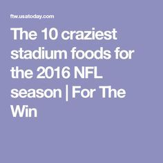 The 10 craziest stadium foods for the 2016 NFL season | For The Win