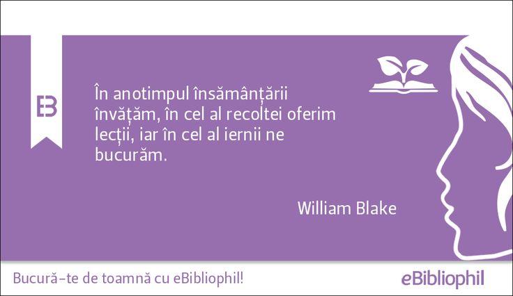 """""""În anotimpul însămânţării învăţăm, în cel al recoltei oferim lecţii, iar în cel al iernii ne bucurăm."""" William Blake"""