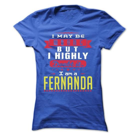 I May Be Wrong But I Highly Doubt It I Am A  FERNANDA - - #gift wrapping #appreciation gift. SAVE => https://www.sunfrog.com/Names/I-May-Be-Wrong-But-I-Highly-Doubt-It-I-Am-A-FERNANDA--T-Shirt-Hoodie-Hoodies-YearName-Birthday-Ladies.html?68278