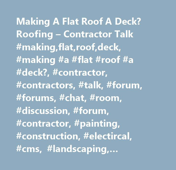 Making A Flat Roof A Deck? Roofing – Contractor Talk #making,flat,roof,deck, #making #a #flat #roof #a #deck?, #contractor, #contractors, #talk, #forum, #forums, #chat, #room, #discussion, #forum, #contractor, #painting, #construction, #electircal, #cms, #landscaping, #carpentry, #plumbing, #hvac, #flooring, #roofing, #business, #marketing…
