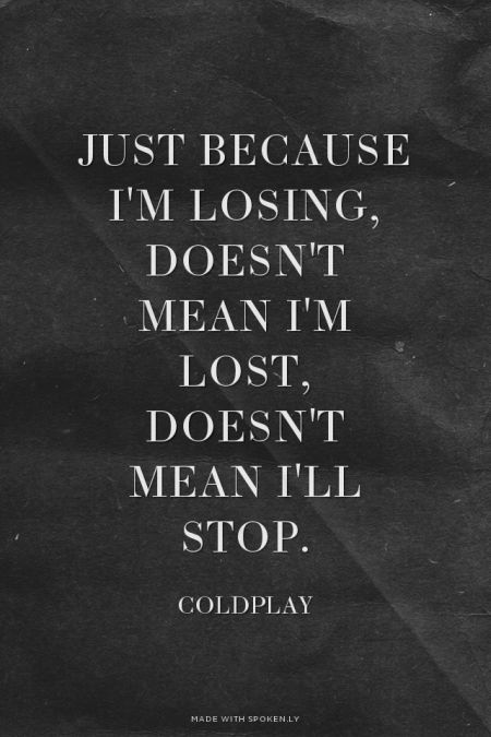 Just because I'm losing, doesn't mean I'm lost, doesn't mean I'll stop. - Coldplay | Kate made this with Spoken.ly