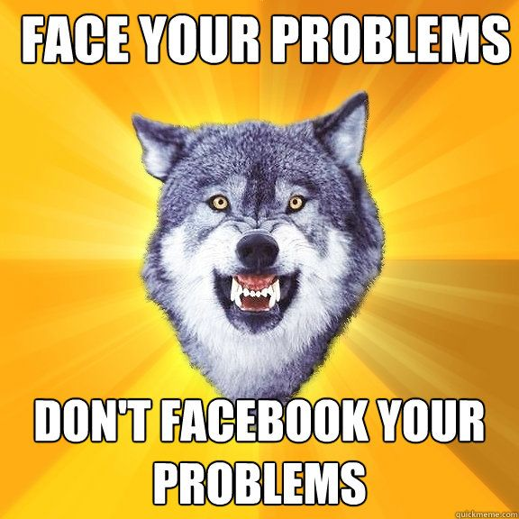 Face your problems, don't facebook your problems.
