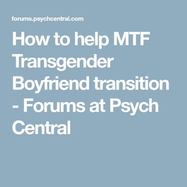 How to help MTF Transgender Boyfriend transition - Forums at Psych Central