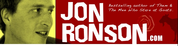 Jon Ronson, writer, journalist, documentary filmmaker and all round decent chap. When I emailed him about a book idea I'd heard him discuss on the radio, he replied to thank me. It was a small gesture, but it showed the character of the man, I think.