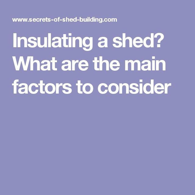 Insulating a shed? What are the main factors to consider