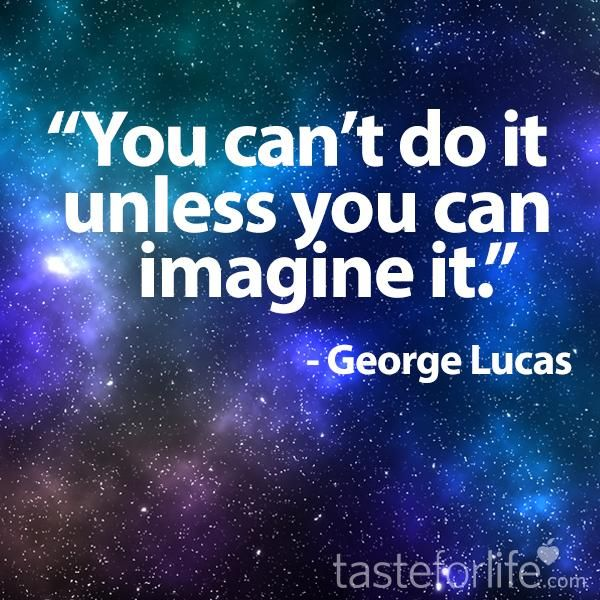 """You can't do it unless you can imagine it."" - George Lucas"