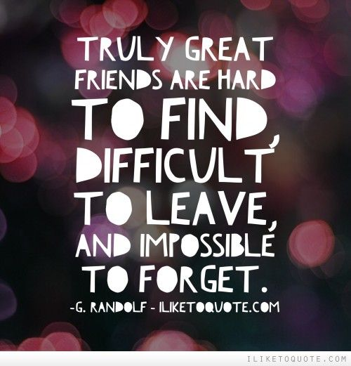 Truly Great Friends Are Hard To Find, Difficult To Leave