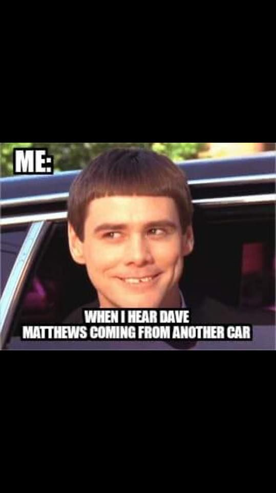 When I hear Dave Matthews coming from another car.
