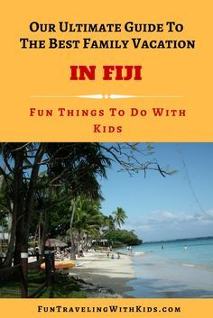 family vacation in Fiji, guide to fun things to do with kids, best family vacation, tips to find accommodation and best travel time