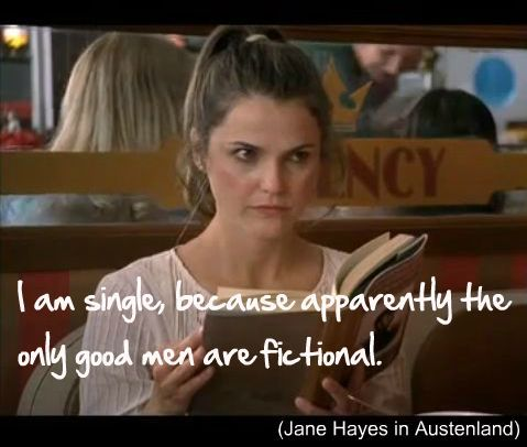 """""""I am single, because apparently the only good men are fictional."""" ~Austenland http://youtu.be/R7329wMIMqE"""