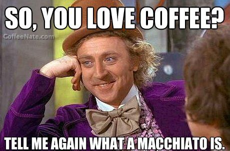 Condescending Wonka: Coffee Snob!  If your response includes either 'caramel' or 'whipped cream'...you only LIKE #coffee.