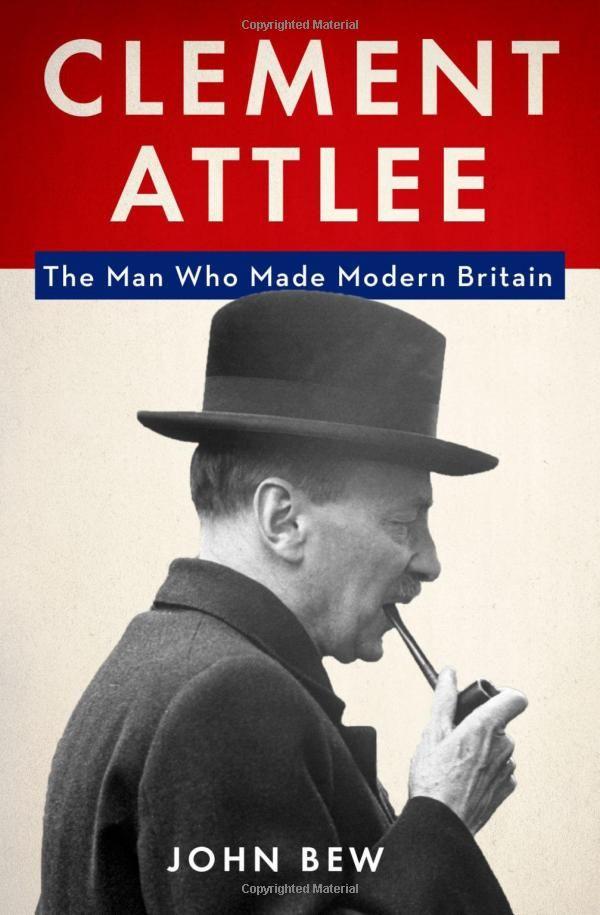 Clement Attlee: The Man Who Made Modern Britain :::: John Bew  https://www.amazon.com/dp/0190203404/