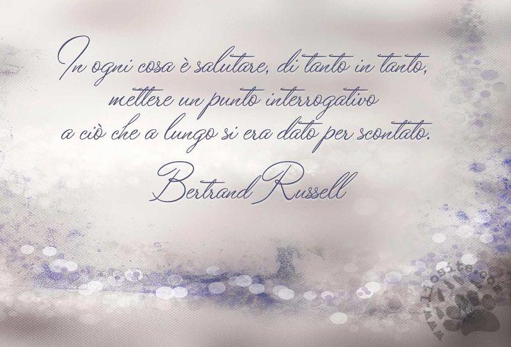 In ogni cosa è salutare, di tanto in tanto, mettere un punto interrogativo a ciò che a lungo si era dato per scontato. Bertrand Russell