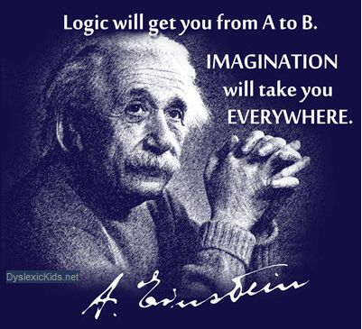 Many students with dyslexia have a vivid imagination.  This quote from Einstein (one of the world's most famous and brilliant dyslexics) serves as a reminder that imagination should be valued and encouraged at least as much as logical thinking.