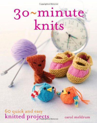 What can you make in 30 minutes? 60 quick and easy knitted projects.