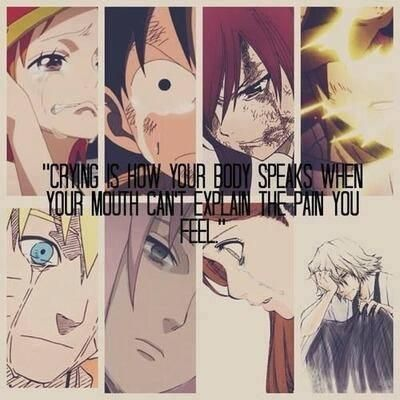 Crying is how your body speaks when your mouth can't explain the pain you feel. One Piece, Fairy Tail, Naruto, Bleach