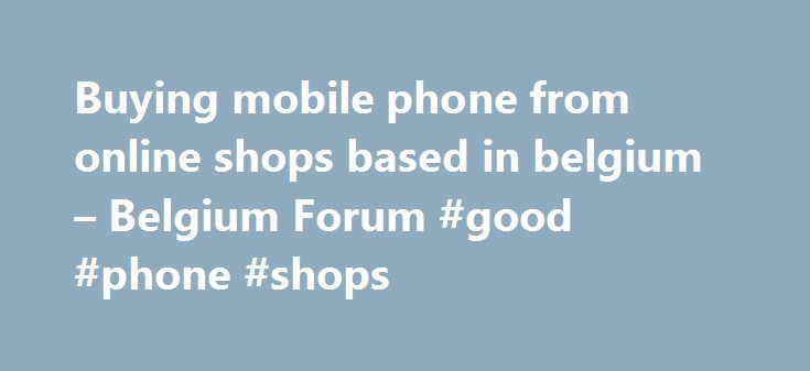 Buying mobile phone from online shops based in belgium – Belgium Forum #good #phone #shops http://mobile.remmont.com/buying-mobile-phone-from-online-shops-based-in-belgium-belgium-forum-good-phone-shops/  Brussels, Belgium 29,169 forum posts I could only search on the internet for companies that a) have what you want and b) will deliver to the Netherlands. which you can just as easily do yourself. But in any case, Belgium is a small market (in fact where anything language-related is…
