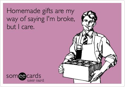 even tho i have spend more in homemade gifts then buying stuff always ends up costing me more but way more thoughtful