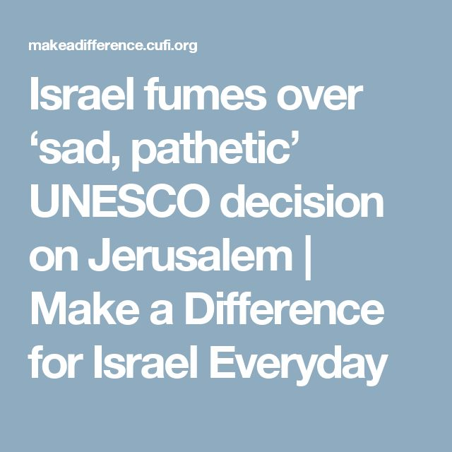 Israel fumes over 'sad, pathetic' UNESCO decision on Jerusalem | Make a Difference for Israel Everyday