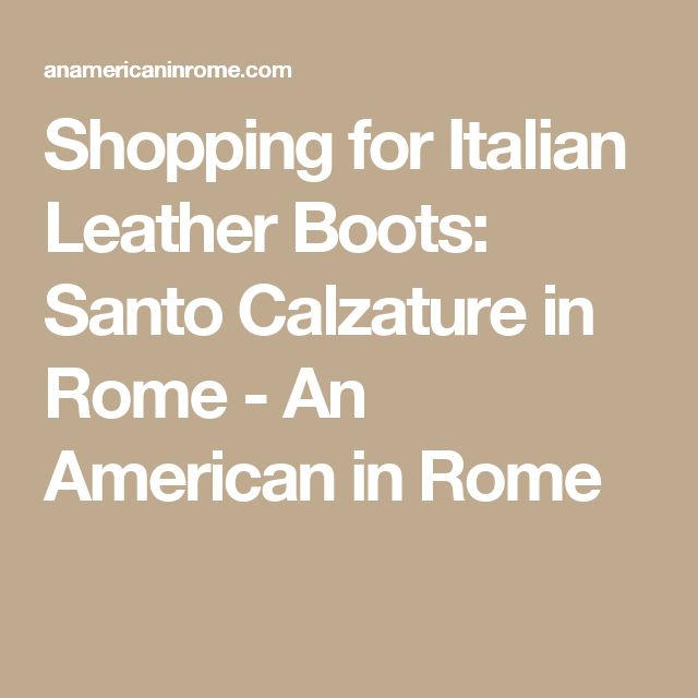 Shopping for Italian Leather Boots: Santo Calzature in Rome - An American in Rome