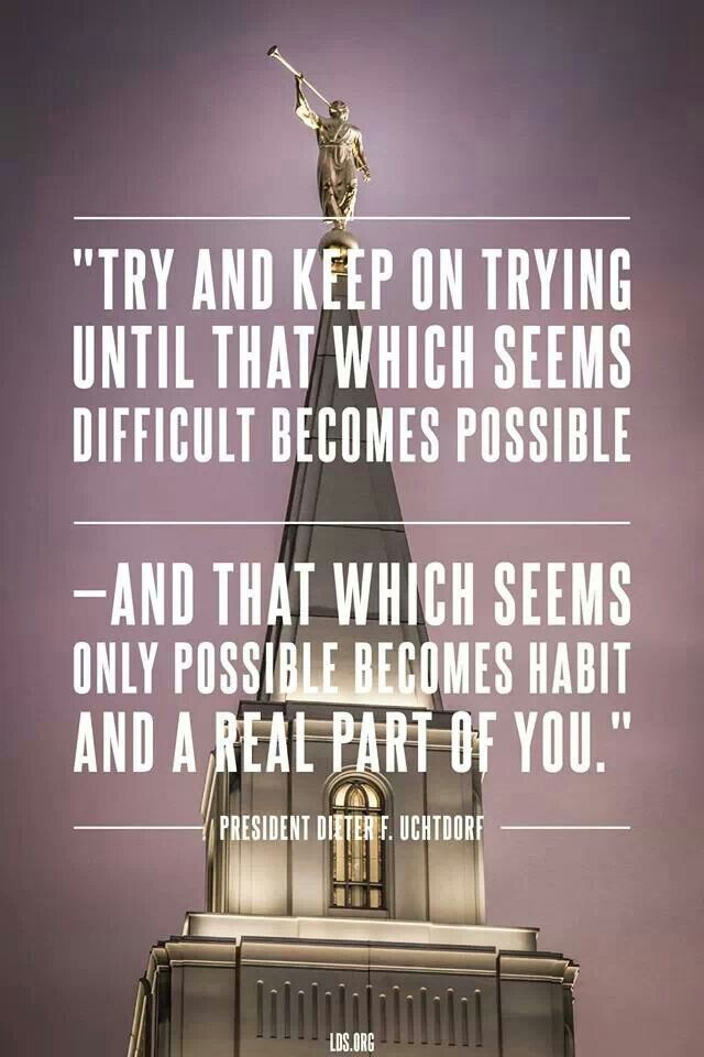 """Dieter F. Uchtdorf quote- Try and keep on trying until that which becomes possible- and that which seems only possible becomes habit and a real part of you."""""""