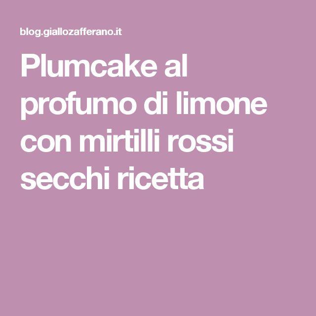 Plumcake al profumo di limone con mirtilli rossi secchi ricetta
