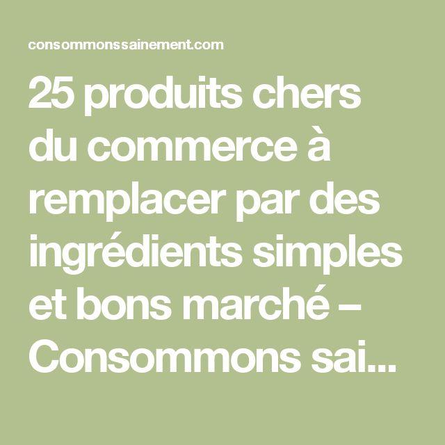 25 produits chers du commerce à remplacer par des ingrédients simples et bons marché – Consommons sainement !