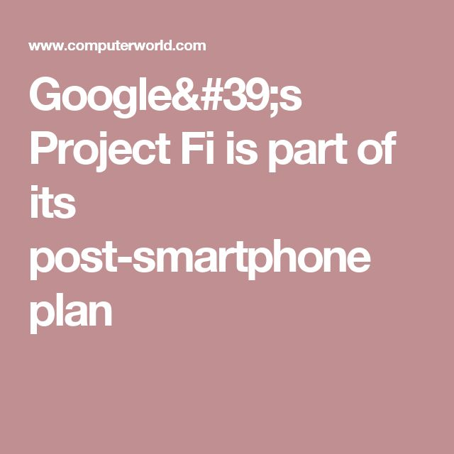 Google's Project Fi is part of its post-smartphone plan