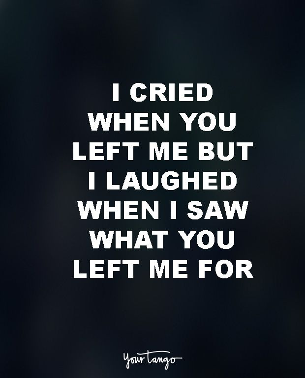 """I cried when you left me, but then I laughed when I saw what you left me for."""